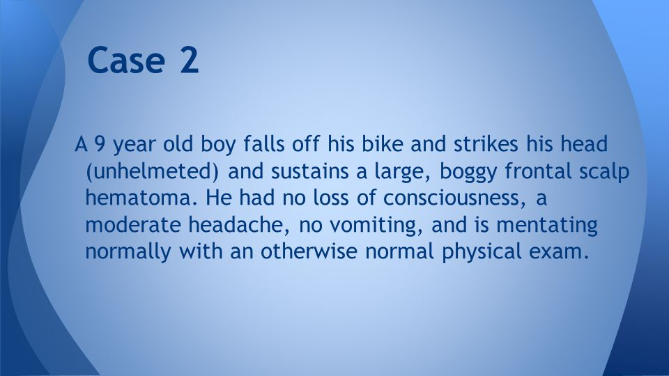 Case 2 A 9 year old boy falls off his bike and strikes his head (unhelmeted) and sustains a large, boggy frontal scalp hematoma. He had no loss of con