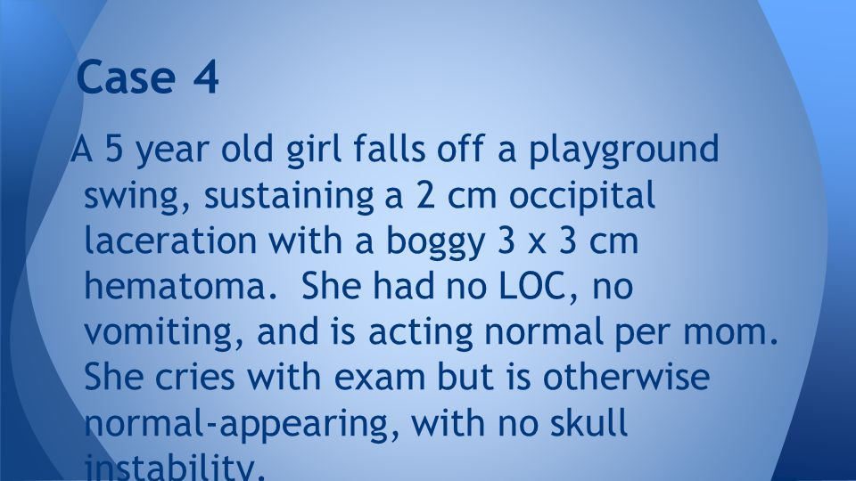A 5 year old girl falls off a playground swing, sustaining a 2 cm occipital laceration with a boggy 3 x 3 cm hematoma.