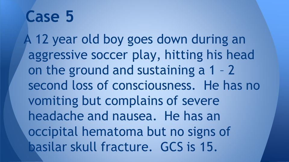A 12 year old boy goes down during an aggressive soccer play, hitting his head on the ground and sustaining a 1 – 2 second loss of consciousness. He h