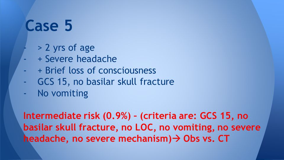 -> 2 yrs of age -+ Severe headache -+ Brief loss of consciousness -GCS 15, no basilar skull fracture -No vomiting Intermediate risk (0.9%) – (criteria are: GCS 15, no basilar skull fracture, no LOC, no vomiting, no severe headache, no severe mechanism)  Obs vs.
