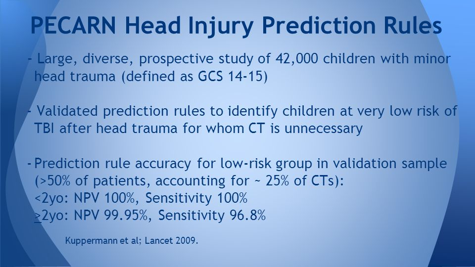 - Large, diverse, prospective study of 42,000 children with minor head trauma (defined as GCS 14-15) - Validated prediction rules to identify children at very low risk of TBI after head trauma for whom CT is unnecessary -Prediction rule accuracy for low-risk group in validation sample (>50% of patients, accounting for ~ 25% of CTs): <2yo: NPV 100%, Sensitivity 100% >2yo: NPV 99.95%, Sensitivity 96.8% Kuppermann et al; Lancet 2009.