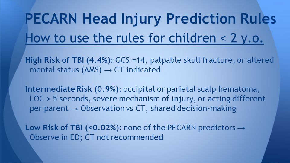 PECARN Head Injury Prediction Rules How to use the rules for children < 2 y.o. High Risk of TBI (4.4%): GCS =14, palpable skull fracture, or altered m