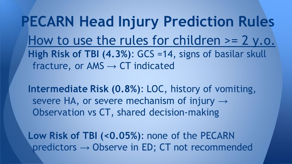 PECARN Head Injury Prediction Rules How to use the rules for children >= 2 y.o. High Risk of TBI (4.3%): GCS =14, signs of basilar skull fracture, or