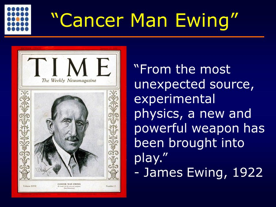 """From the most unexpected source, experimental physics, a new and powerful weapon has been brought into play."" - James Ewing, 1922 ""Cancer Man Ewing"""