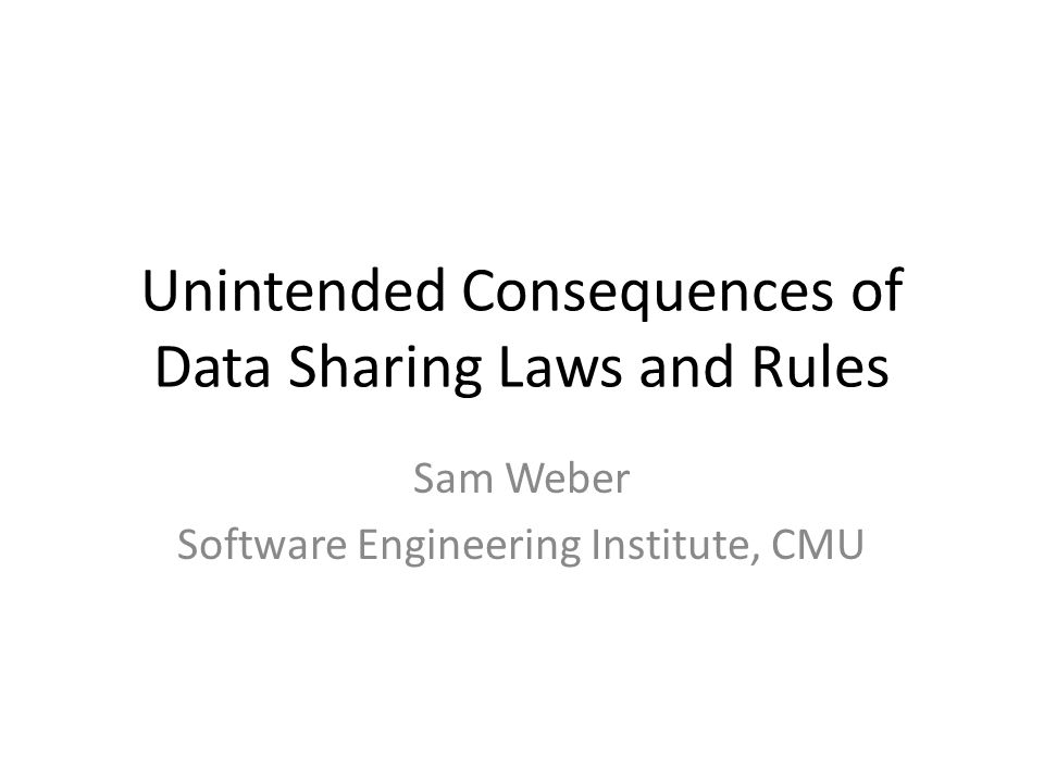 Unintended Consequences of Data Sharing Laws and Rules Sam Weber Software Engineering Institute, CMU