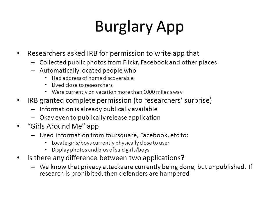 Burglary App Researchers asked IRB for permission to write app that – Collected public photos from Flickr, Facebook and other places – Automatically located people who Had address of home discoverable Lived close to researchers Were currently on vacation more than 1000 miles away IRB granted complete permission (to researchers' surprise) – Information is already publically available – Okay even to publically release application Girls Around Me app – Used information from foursquare, Facebook, etc to: Locate girls/boys currently physically close to user Display photos and bios of said girls/boys Is there any difference between two applications.