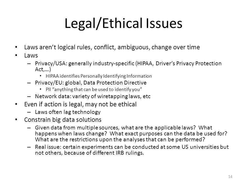 Legal/Ethical Issues Laws aren't logical rules, conflict, ambiguous, change over time Laws – Privacy/USA: generally industry-specific (HIPAA, Driver's Privacy Protection Act,…) HIPAA identifies Personally Identifying Information – Privacy/EU: global, Data Protection Directive PII anything that can be used to identify you – Network data: variety of wiretapping laws, etc Even if action is legal, may not be ethical – Laws often lag technology Constrain big data solutions – Given data from multiple sources, what are the applicable laws.