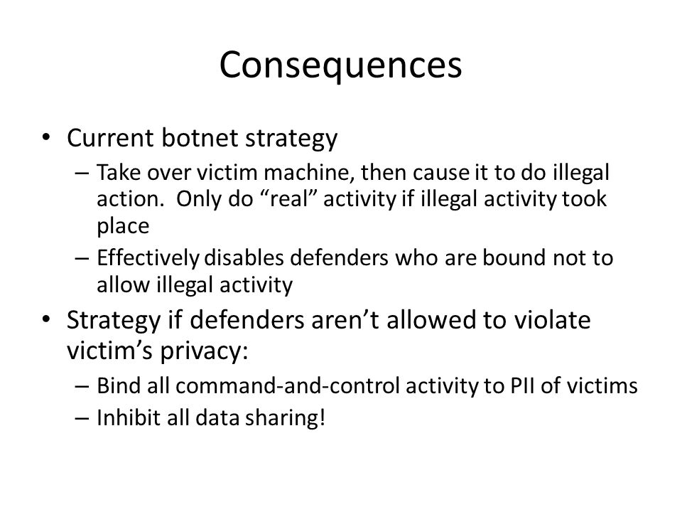 Consequences Current botnet strategy – Take over victim machine, then cause it to do illegal action.