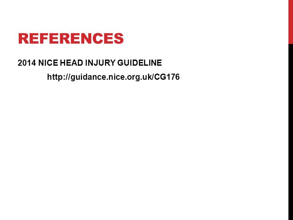 REFERENCES 2014 NICE HEAD INJURY GUIDELINE http://guidance.nice.org.uk/CG176