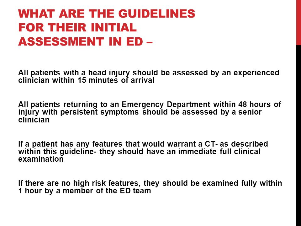 WHAT ARE THE GUIDELINES FOR THEIR INITIAL ASSESSMENT IN ED – All patients with a head injury should be assessed by an experienced clinician within 15 minutes of arrival All patients returning to an Emergency Department within 48 hours of injury with persistent symptoms should be assessed by a senior clinician If a patient has any features that would warrant a CT- as described within this guideline- they should have an immediate full clinical examination If there are no high risk features, they should be examined fully within 1 hour by a member of the ED team