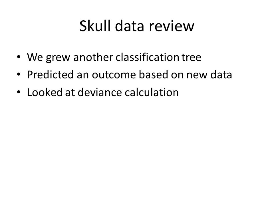 Skull data review We grew another classification tree Predicted an outcome based on new data Looked at deviance calculation