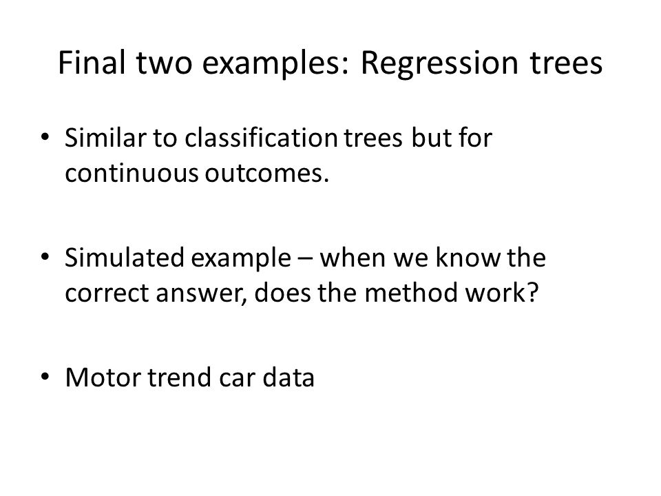 Final two examples: Regression trees Similar to classification trees but for continuous outcomes.