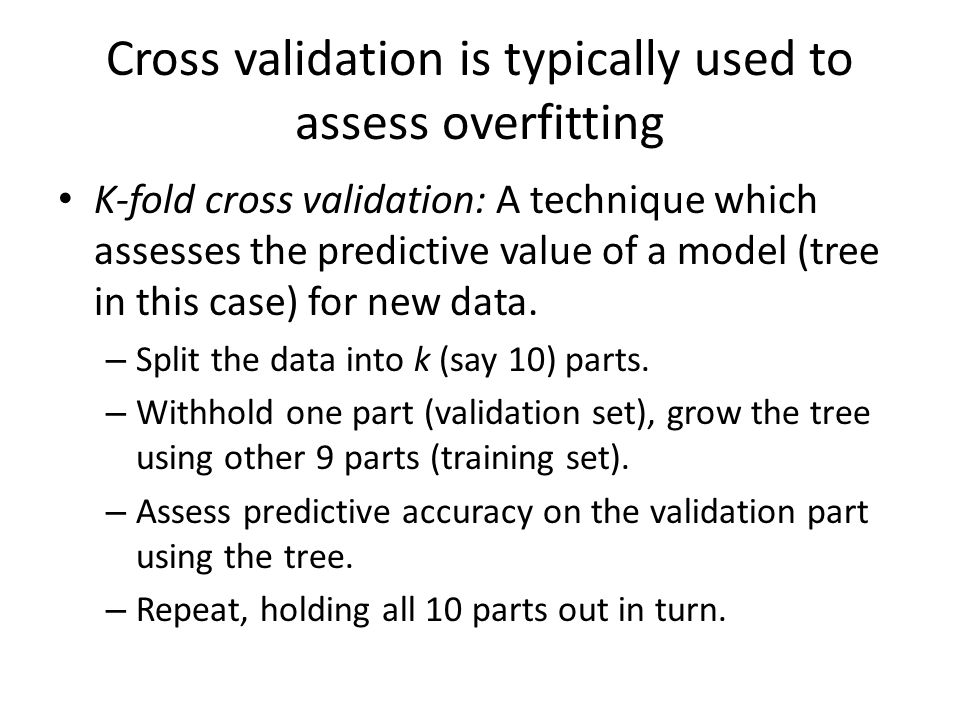 Cross validation is typically used to assess overfitting K-fold cross validation: A technique which assesses the predictive value of a model (tree in this case) for new data.