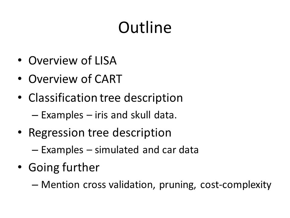 Outline Overview of LISA Overview of CART Classification tree description – Examples – iris and skull data.