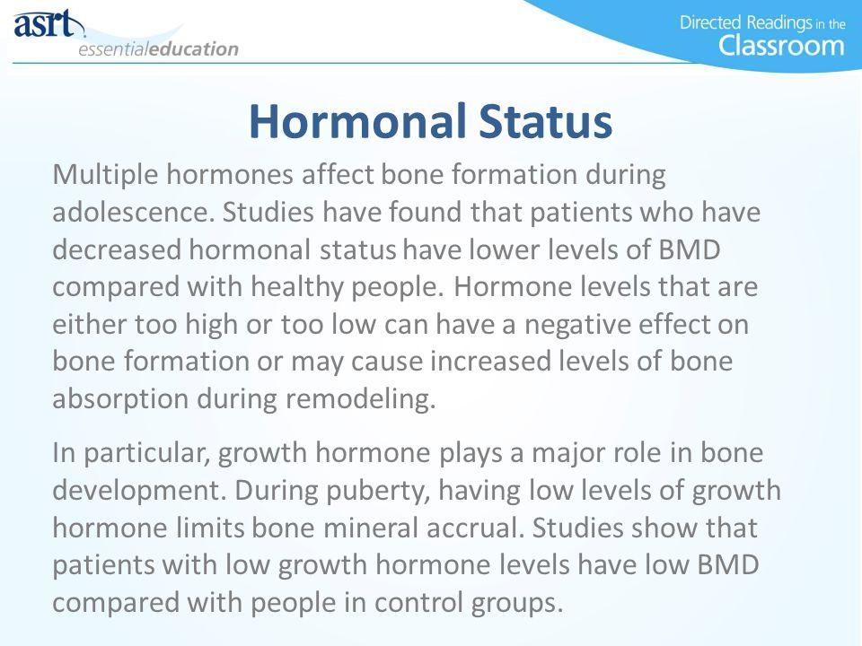 Hormonal Status Multiple hormones affect bone formation during adolescence. Studies have found that patients who have decreased hormonal status have l