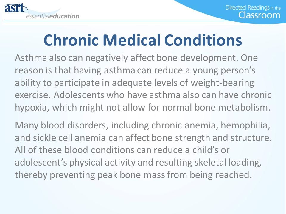 Chronic Medical Conditions Asthma also can negatively affect bone development. One reason is that having asthma can reduce a young person's ability to