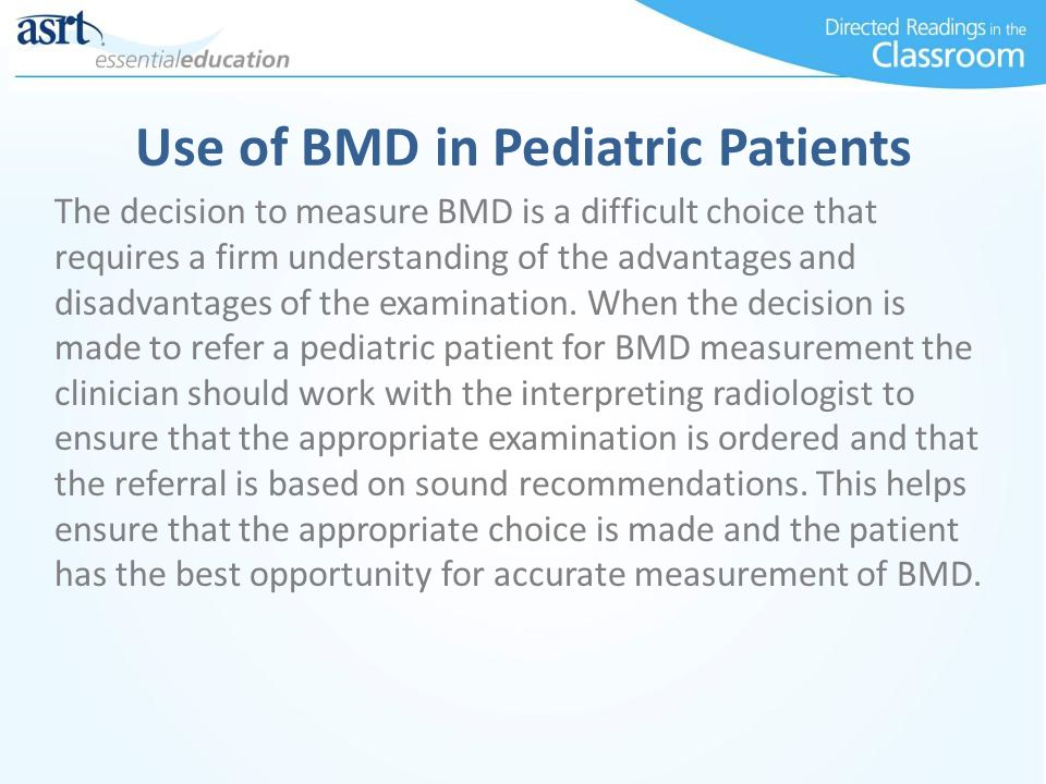 Use of BMD in Pediatric Patients The decision to measure BMD is a difficult choice that requires a firm understanding of the advantages and disadvanta