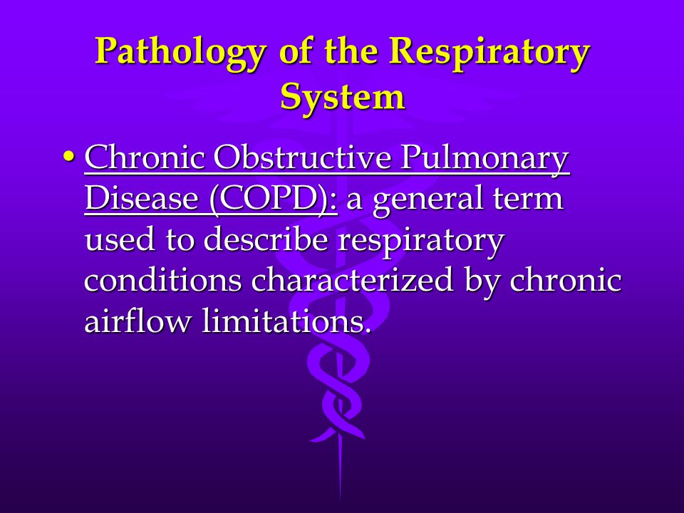 Pathology of the Respiratory System Chronic Obstructive Pulmonary Disease (COPD): a general term used to describe respiratory conditions characterized