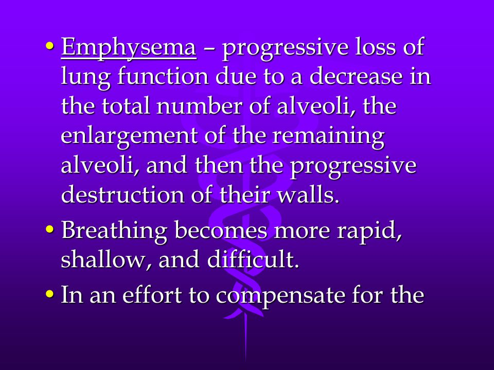 Emphysema – progressive loss of lung function due to a decrease in the total number of alveoli, the enlargement of the remaining alveoli, and then the