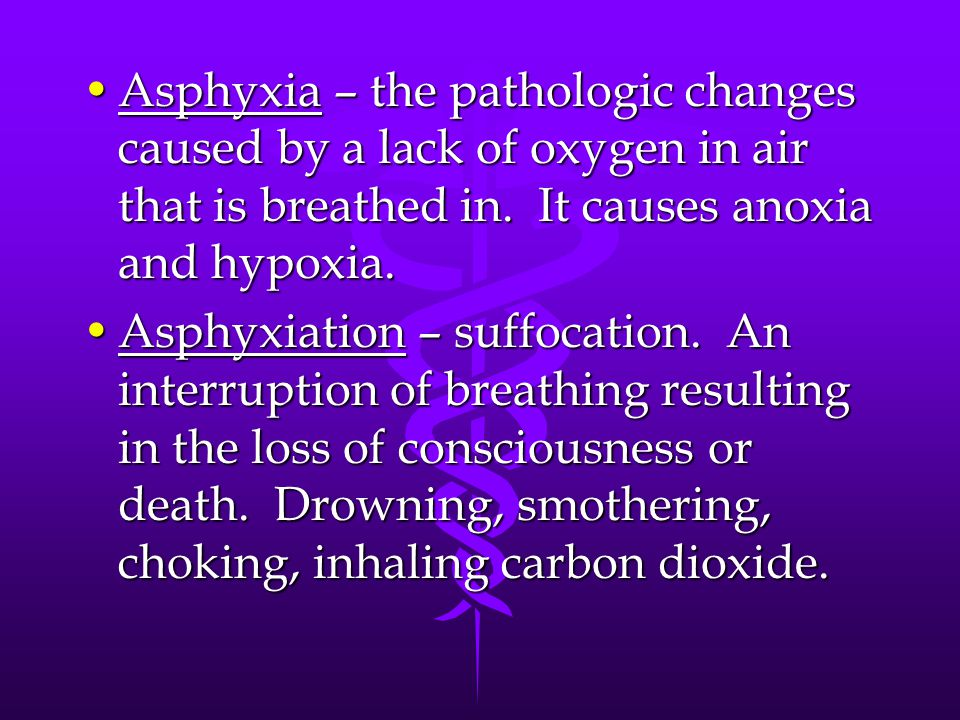 Asphyxia – the pathologic changes caused by a lack of oxygen in air that is breathed in. It causes anoxia and hypoxia.Asphyxia – the pathologic change