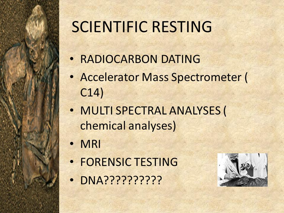 SCIENTIFIC RESTING RADIOCARBON DATING Accelerator Mass Spectrometer ( C14) MULTI SPECTRAL ANALYSES ( chemical analyses) MRI FORENSIC TESTING DNA