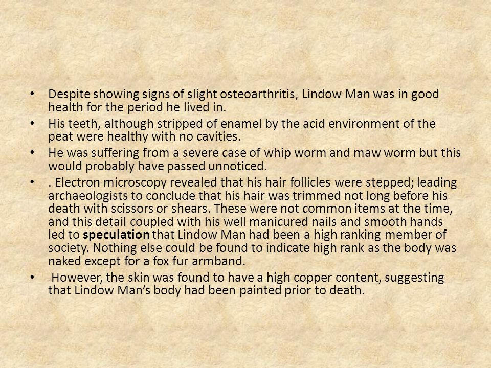 Despite showing signs of slight osteoarthritis, Lindow Man was in good health for the period he lived in.