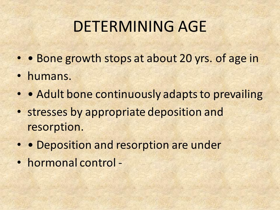 DETERMINING AGE Bone growth stops at about 20 yrs.