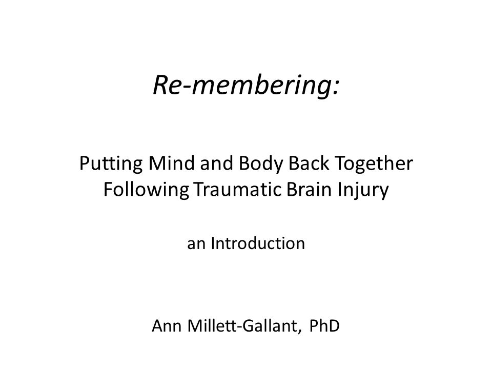 Re-membering: Putting Mind and Body Back Together Following Traumatic Brain Injury an Introduction Ann Millett-Gallant, PhD
