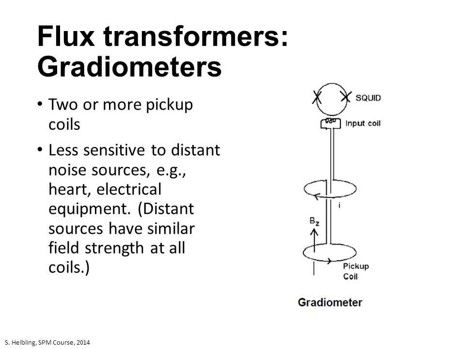 Flux transformers: Gradiometers Two or more pickup coils Less sensitive to distant noise sources, e.g., heart, electrical equipment. (Distant sources