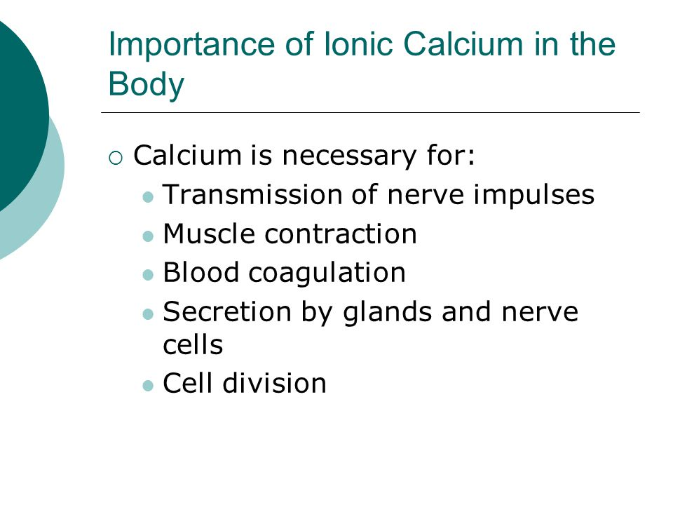 Importance of Ionic Calcium in the Body  Calcium is necessary for: Transmission of nerve impulses Muscle contraction Blood coagulation Secretion by g