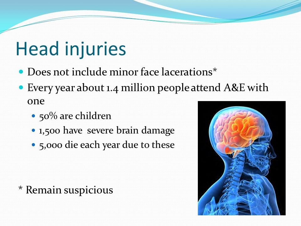 Head injuries Does not include minor face lacerations* Every year about 1.4 million people attend A&E with one 50% are children 1,500 have severe brain damage 5,000 die each year due to these * Remain suspicious