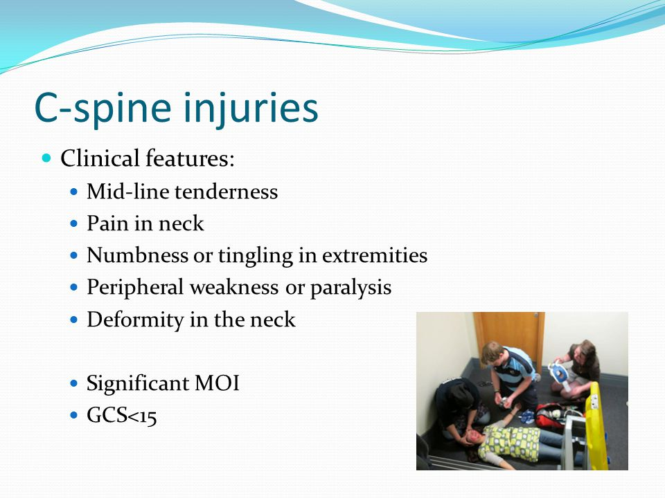 C-spine injuries Clinical features: Mid-line tenderness Pain in neck Numbness or tingling in extremities Peripheral weakness or paralysis Deformity in the neck Significant MOI GCS<15