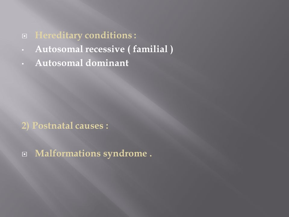  Hereditary conditions : Autosomal recessive ( familial ) Autosomal dominant 2) Postnatal causes :  Malformations syndrome.