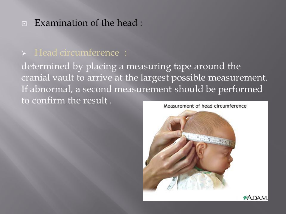  Examination of the head :  Head circumference : determined by placing a measuring tape around the cranial vault to arrive at the largest possible measurement.