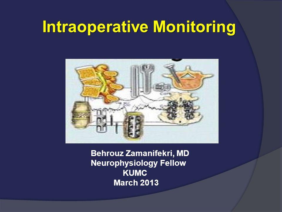 Intraoperative Monitoring Intraoperative Monitoring Behrouz Zamanifekri, MD Neurophysiology Fellow KUMC March 2013