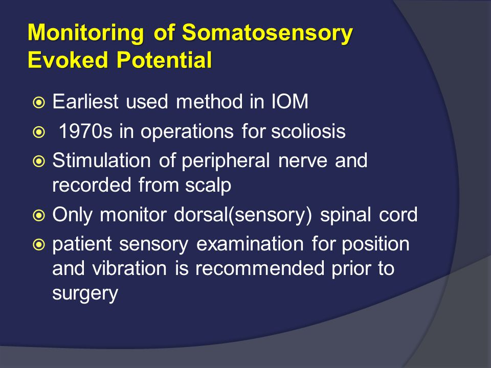 Monitoring of Somatosensory Evoked Potential  Earliest used method in IOM  1970s in operations for scoliosis  Stimulation of peripheral nerve and r