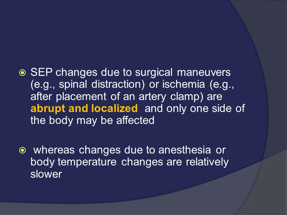  SEP changes due to surgical maneuvers (e.g., spinal distraction) or ischemia (e.g., after placement of an artery clamp) are abrupt and localized and