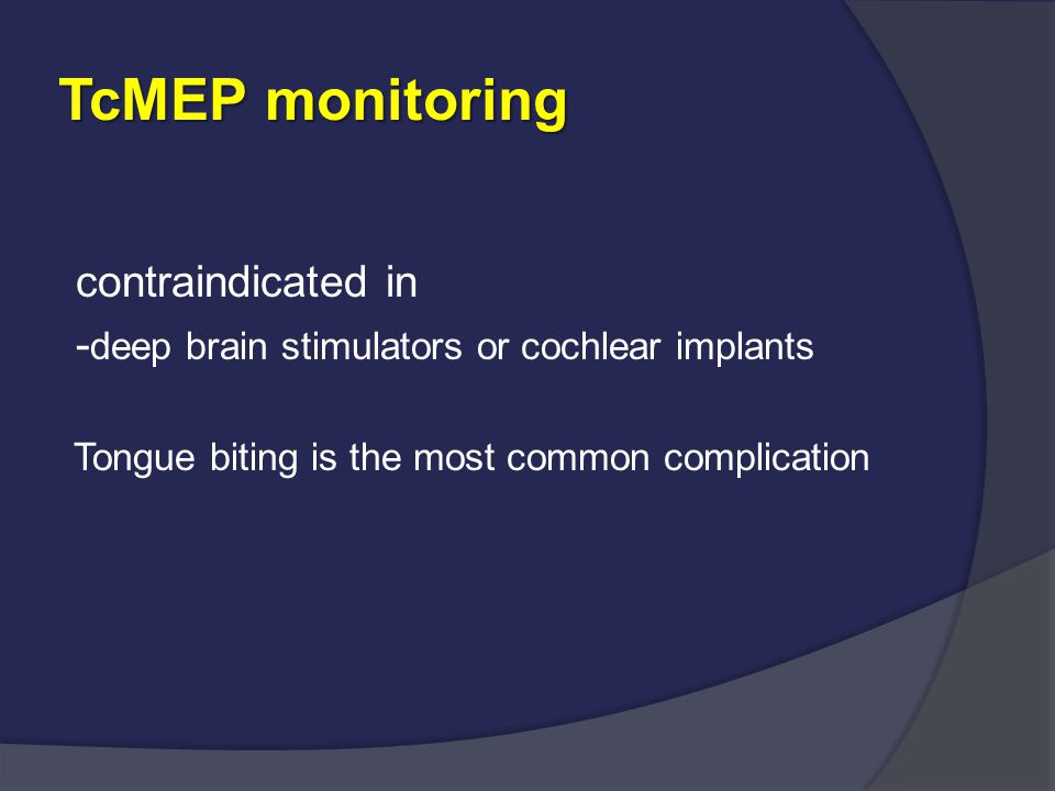 TcMEP monitoring contraindicated in - deep brain stimulators or cochlear implants Tongue biting is the most common complication