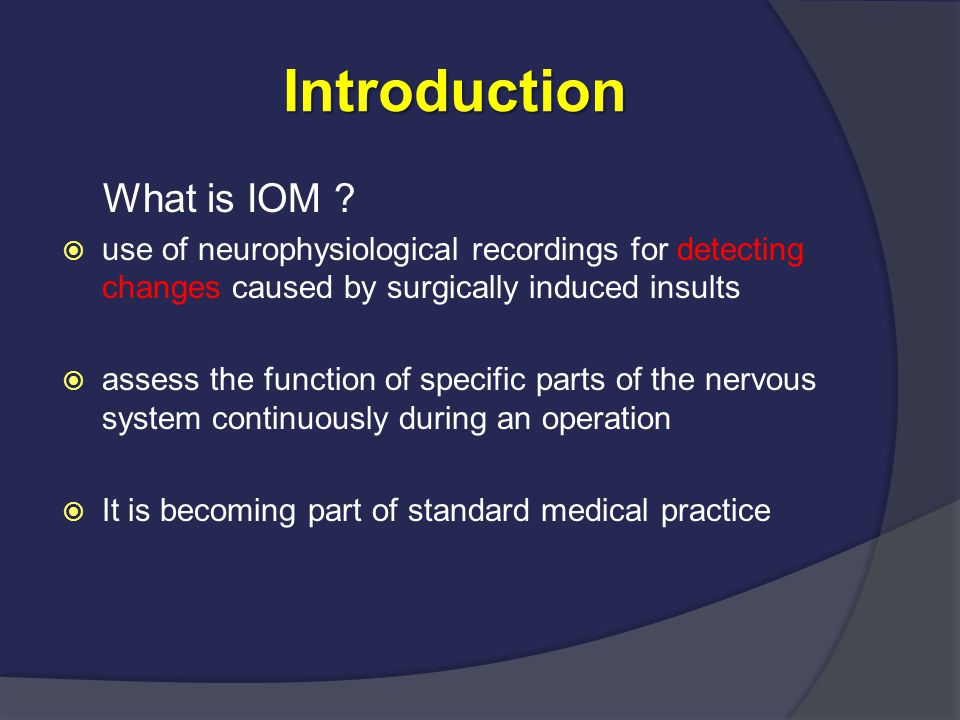 Introduction Introduction What is IOM ?  use of neurophysiological recordings for detecting changes caused by surgically induced insults  assess the