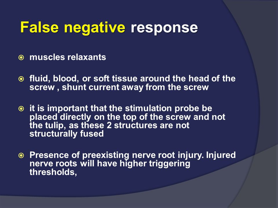 False negative response  muscles relaxants  fluid, blood, or soft tissue around the head of the screw, shunt current away from the screw  it is imp