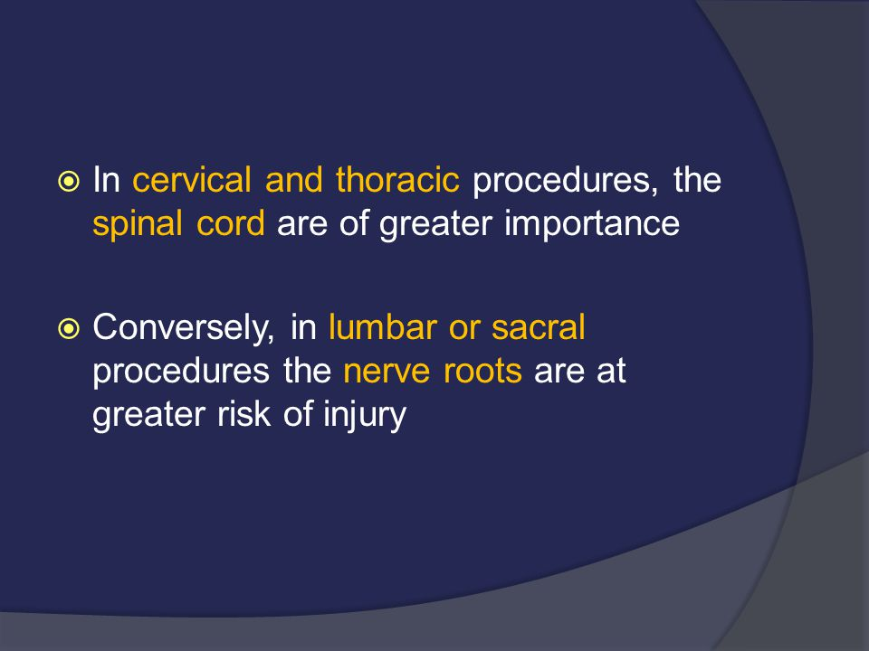  In cervical and thoracic procedures, the spinal cord are of greater importance  Conversely, in lumbar or sacral procedures the nerve roots are at g