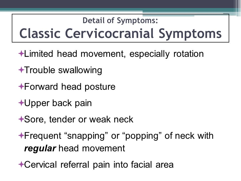 Detail of Symptoms: Classic Cervicocranial Symptoms  Limited head movement, especially rotation  Trouble swallowing  Forward head posture  Upper back pain  Sore, tender or weak neck  Frequent snapping or popping of neck with regular head movement  Cervical referral pain into facial area