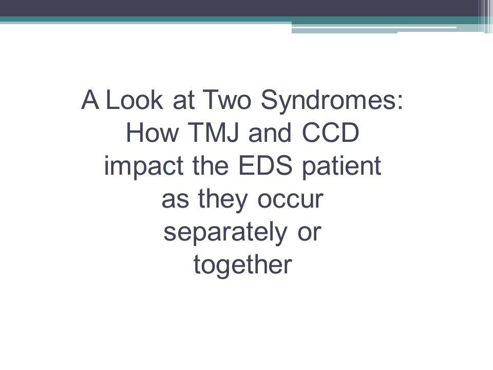 A Look at Two Syndromes: How TMJ and CCD impact the EDS patient as they occur separately or together Two