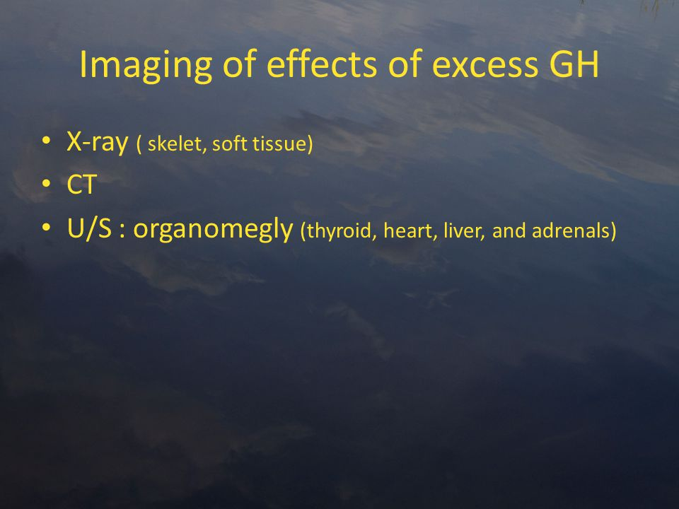 Imaging of effects of excess GH X-ray ( skelet, soft tissue) CT U/S : organomegly (thyroid, heart, liver, and adrenals)