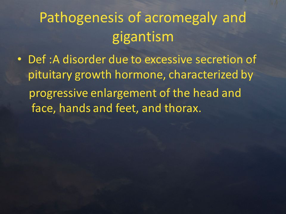 Pathogenesis of acromegaly and gigantism Def :A disorder due to excessive secretion of pituitary growth hormone, characterized by progressive enlargement of the head and face, hands and feet, and thorax.
