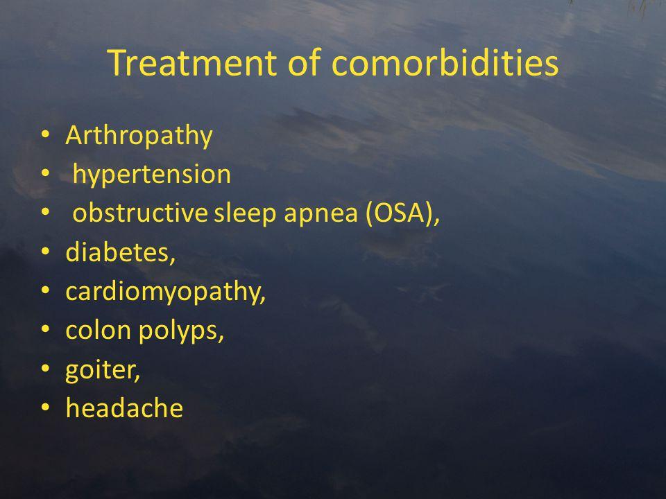 Treatment of comorbidities Arthropathy hypertension obstructive sleep apnea (OSA), diabetes, cardiomyopathy, colon polyps, goiter, headache