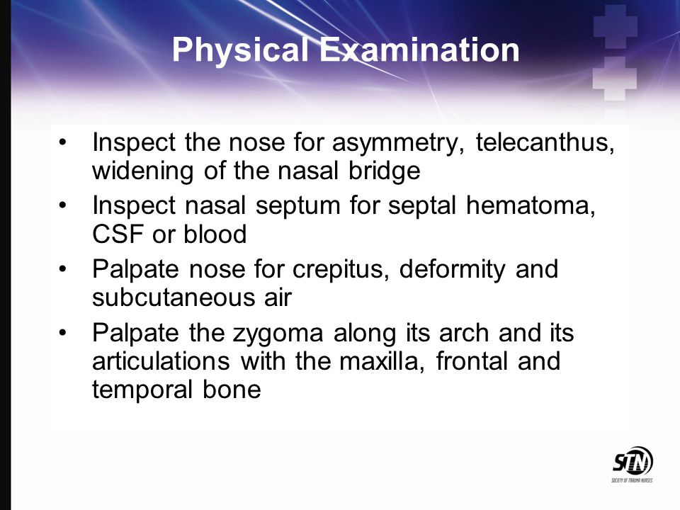 Physical Examination Inspect the nose for asymmetry, telecanthus, widening of the nasal bridge Inspect nasal septum for septal hematoma, CSF or blood