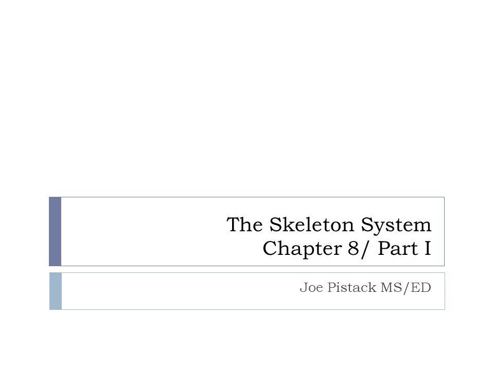 The Skeleton System Chapter 8/ Part I Joe Pistack MS/ED