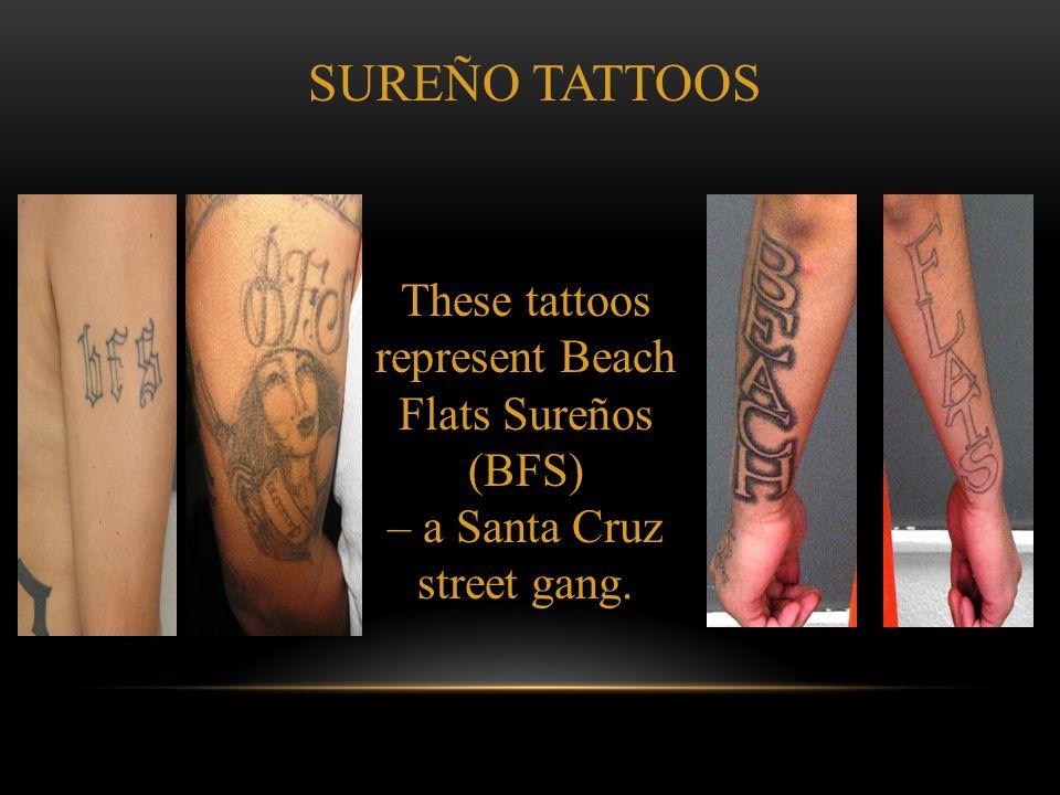 SUREÑO TATTOOS These tattoos represent Beach Flats Sureños (BFS) – a Santa Cruz street gang.