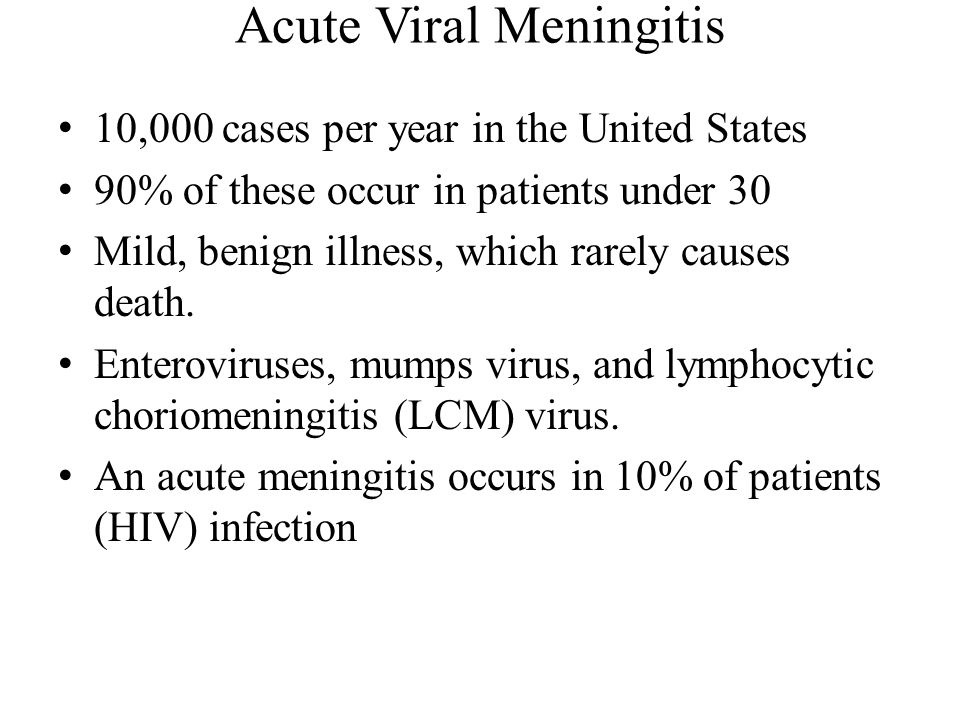 Acute Viral Meningitis 10,000 cases per year in the United States 90% of these occur in patients under 30 Mild, benign illness, which rarely causes death.